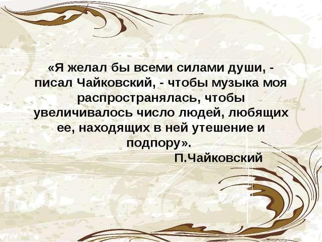 «Я желал бы всеми силами души, - писал Чайковский, - чтобы музыка моя распро...