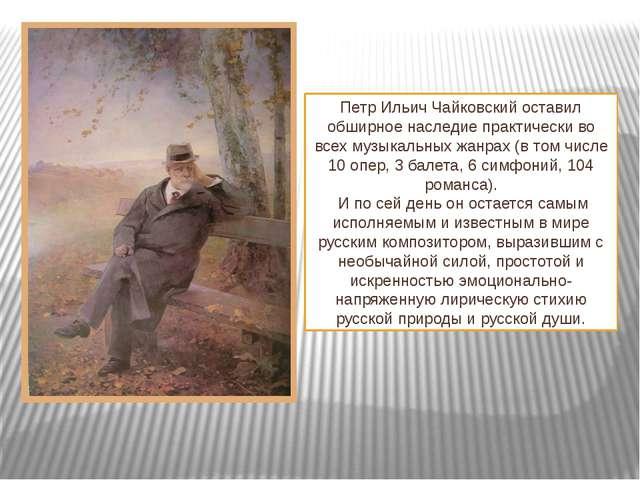 Петр Ильич Чайковскийоставил обширное наследие практически во всех музыкальн...