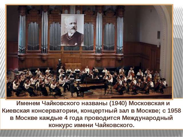 Именем Чайковского названы (1940) Московская и Киевская консерватории, конце...