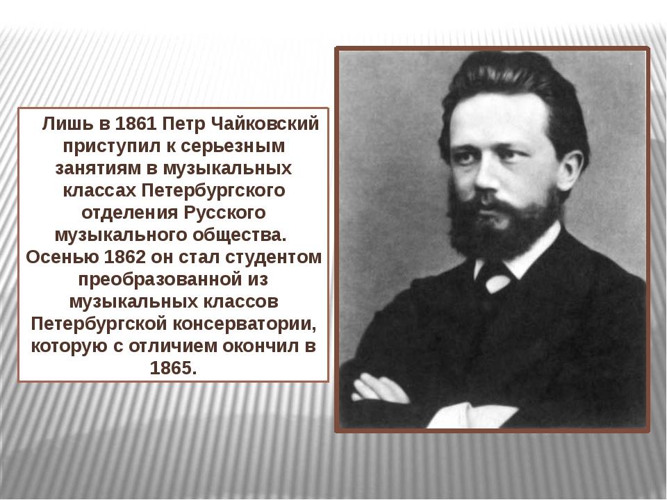 Лишь в 1861 Петр Чайковский приступил к серьезным занятиям в музыкальных кла...