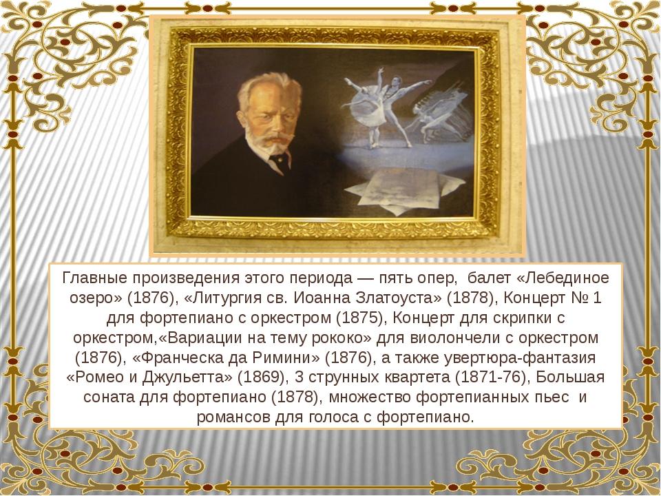 Главные произведения этого периода — пять опер, балет «Лебединое озеро» (1876...