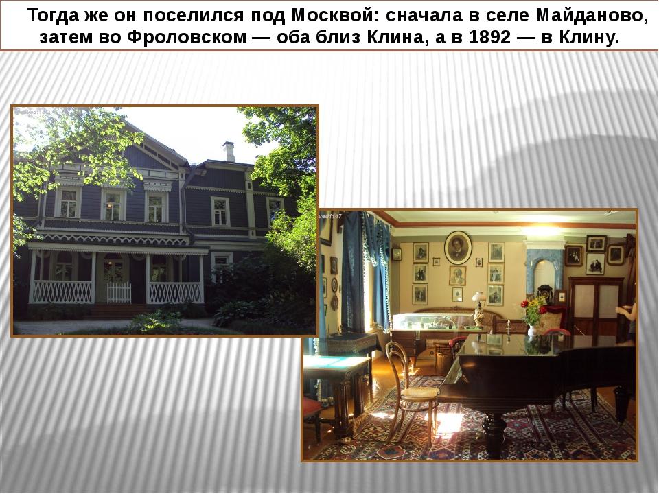 Тогда же он поселился под Москвой: сначала в селе Майданово, затем во Фролов...