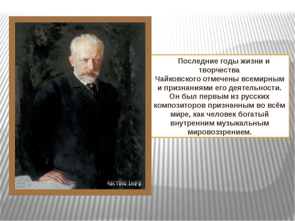 Последние годыжизни и творчества Чайковскогоотмеченывсемирными признаниям...