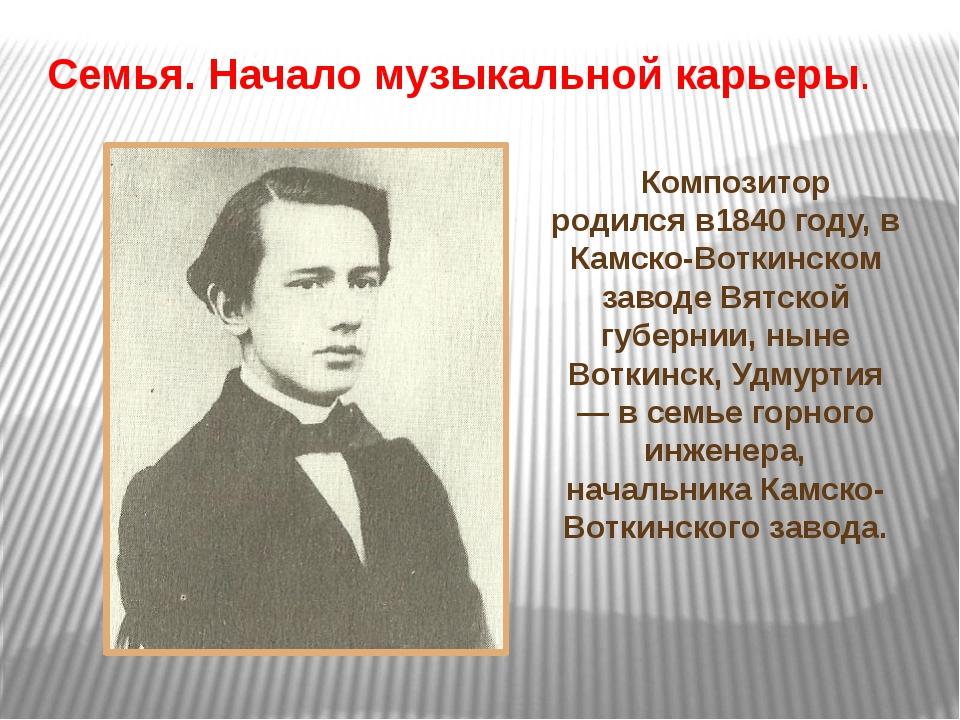 Композитор родился в1840 году, в Камско-Воткинском заводе Вятской губернии,...