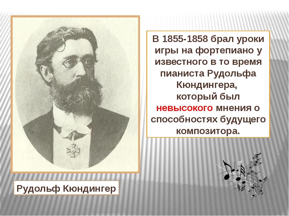 В 1855-1858 брал уроки игры на фортепиано у известного в то время пианиста Ру...