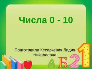 Числа 0 - 10 Подготовила Кесаркевич Лидия Николаевна