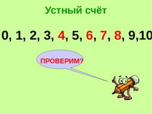 Устный счёт ПРОВЕРИМ? 0, 1, 2, 3, 4, 5, 6, 7, 8, 9,10