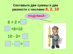 Составьте две суммы и две разности с числами 8, 2, 10 8 + 2 = +8=10 10 - 2= -