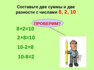 Составьте две суммы и две разности с числами 8, 2, 10 8+2=10 2+8=10 10-2=8 10