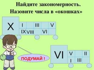 Найдите закономерность. Назовите числа в «окошках» IX Х I III V IX VI VI V I
