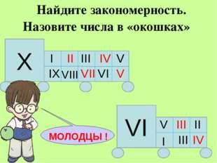 Найдите закономерность. Назовите числа в «окошках» Х I III V IX VIII VI VI V