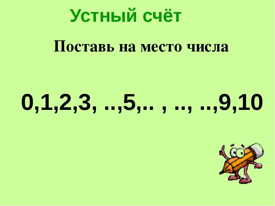 Устный счёт 0,1,2,3, ..,5,.. , .., ..,9,10 Поставь на место числа