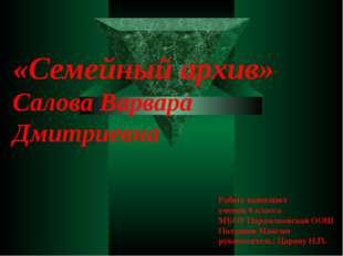 «Семейный архив» Салова Варвара Дмитриевна Работу выполнил ученик 6 класса МБ
