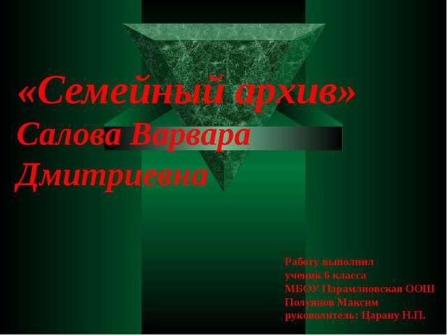 «Семейный архив» Салова Варвара Дмитриевна Работу выполнил ученик 6 класса МБ...