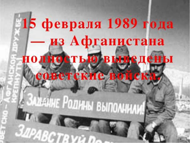15 февраля 1989 года— из Афганистана полностью выведены советские войска.