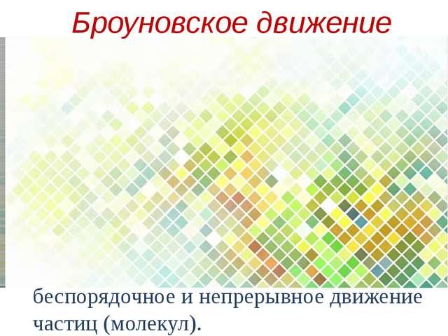 беспорядочное и непрерывное движение частиц (молекул). Броуновское движение