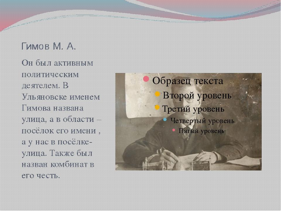 Гимов М. А. Он был активным политическим деятелем. В Ульяновске именем Гимова...
