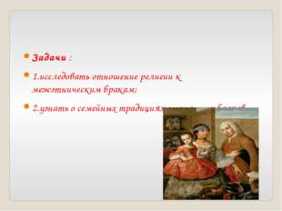 Задачи : 1.исследовать отношение религии к межэтническим бракам; 2.узнать о с