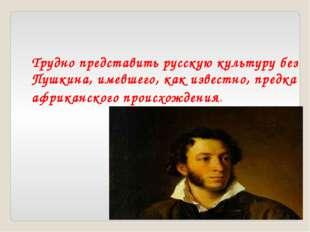Трудно представить русскую культуру без Пушкина, имевшего, как известно, пред