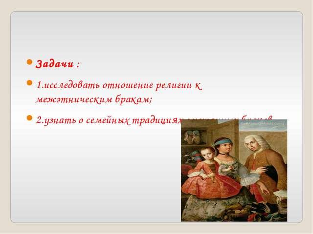 Задачи : 1.исследовать отношение религии к межэтническим бракам; 2.узнать о с...