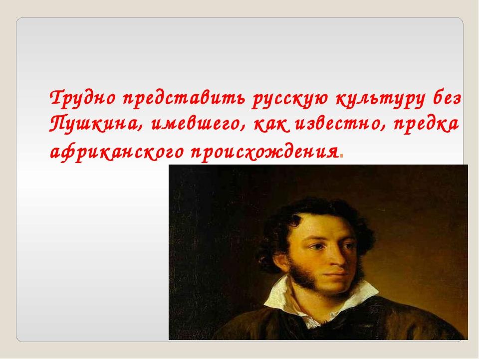 Трудно представить русскую культуру без Пушкина, имевшего, как известно, пред...