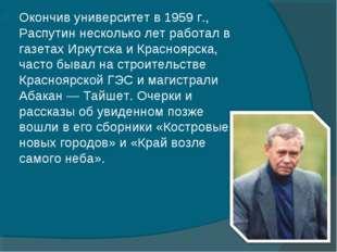 Окончив университет в 1959г., Распутин несколько лет работал в газетах Иркут