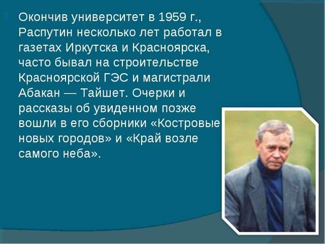 Окончив университет в 1959г., Распутин несколько лет работал в газетах Иркут...