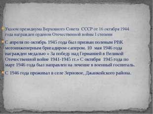 Указом президиума Верховного Совета СССР от 16 октября 1944 года награжден ор