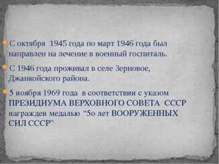 С октября 1945 года по март 1946 года был направлен на лечение в военный госп