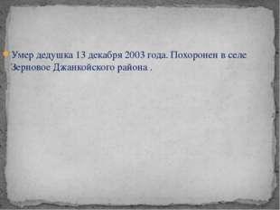 Умер дедушка 13 декабря 2003 года. Похоронен в селе Зерновое Джанкойского рай