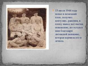 15 июля 1944 года попал в немецкий плен, получил контузию, ранения, в плену в