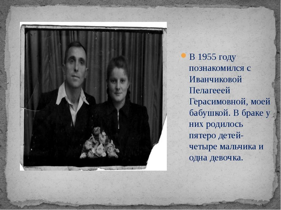 В 1955 году познакомился с Иванчиковой Пелагееей Герасимовной, моей бабушкой....