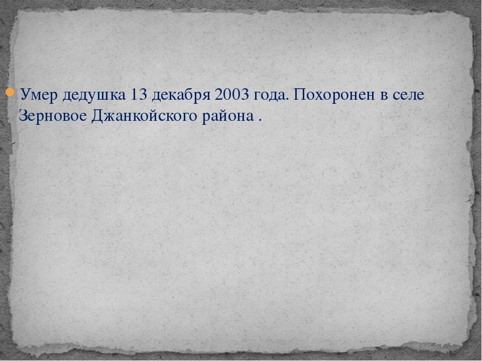 Умер дедушка 13 декабря 2003 года. Похоронен в селе Зерновое Джанкойского рай...