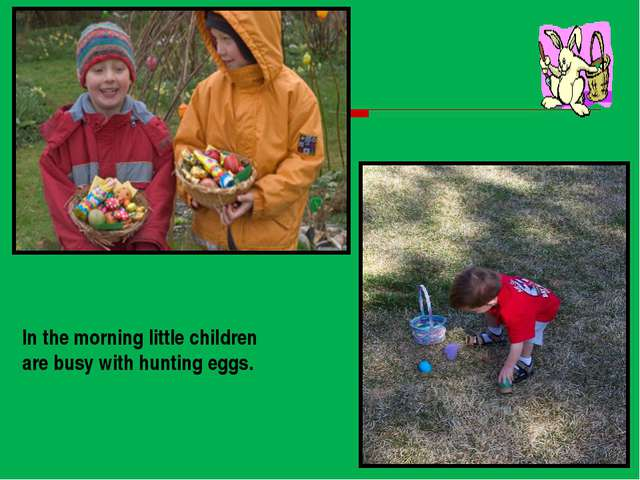In the morning little children are busy with hunting eggs.