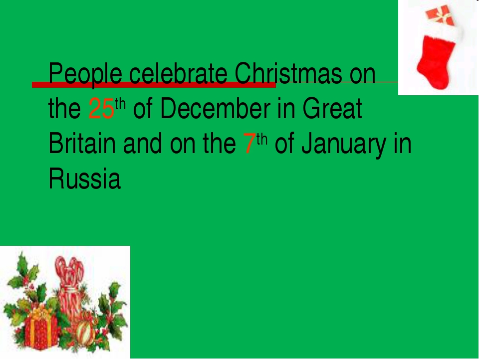 People celebrate Christmas on the 25th of December in Great Britain and on th...