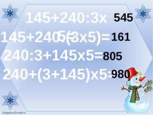 145+240:3х5= 145+240:(3х5)= 240:3+145х5= 240+(3+145)х5= 545 161 805 980 zhіga