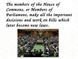 The members of the House of Commons, or Members of Parliament, make all the i
