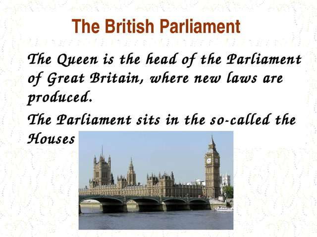 The British Parliament The Queen is the head of the Parliament of Great Brita...