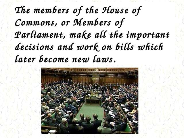 The members of the House of Commons, or Members of Parliament, make all the i...