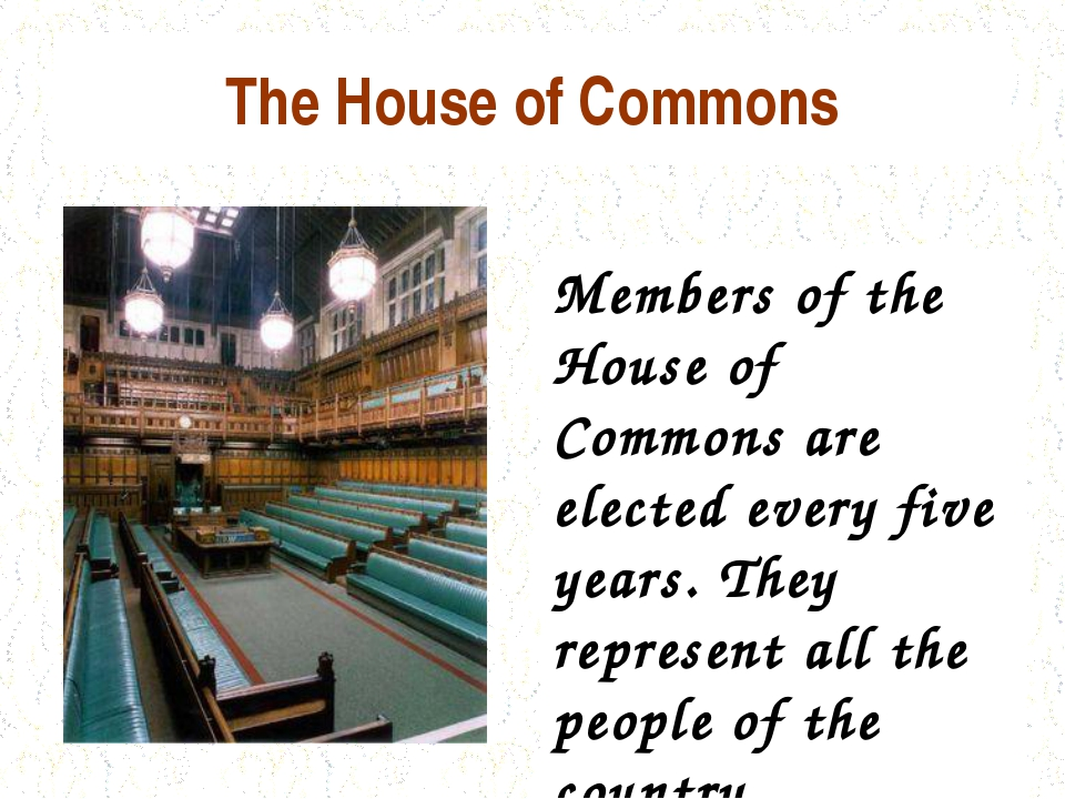 The House of Commons Members of the House of Commons are elected every five y...