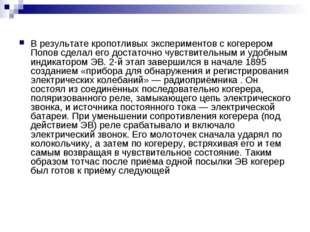 В результате кропотливых экспериментов с когерером Попов сделал его достаточн