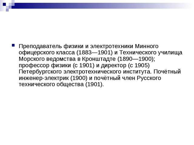 Преподаватель физики и электротехники Минного офицерского класса (1883—1901)...