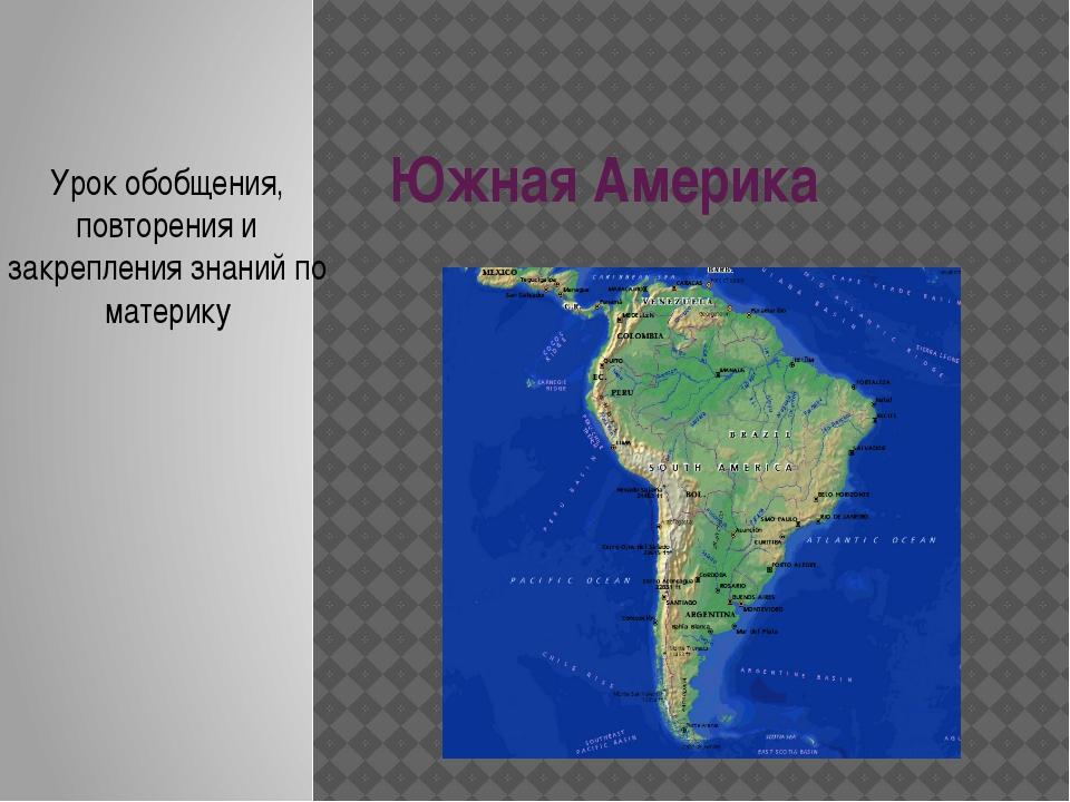 Южная Америка Урок обобщения, повторения и закрепления знаний по материку