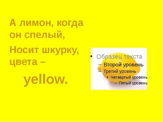 А лимон, когда он спелый, Носит шкурку, цвета –  yellow.