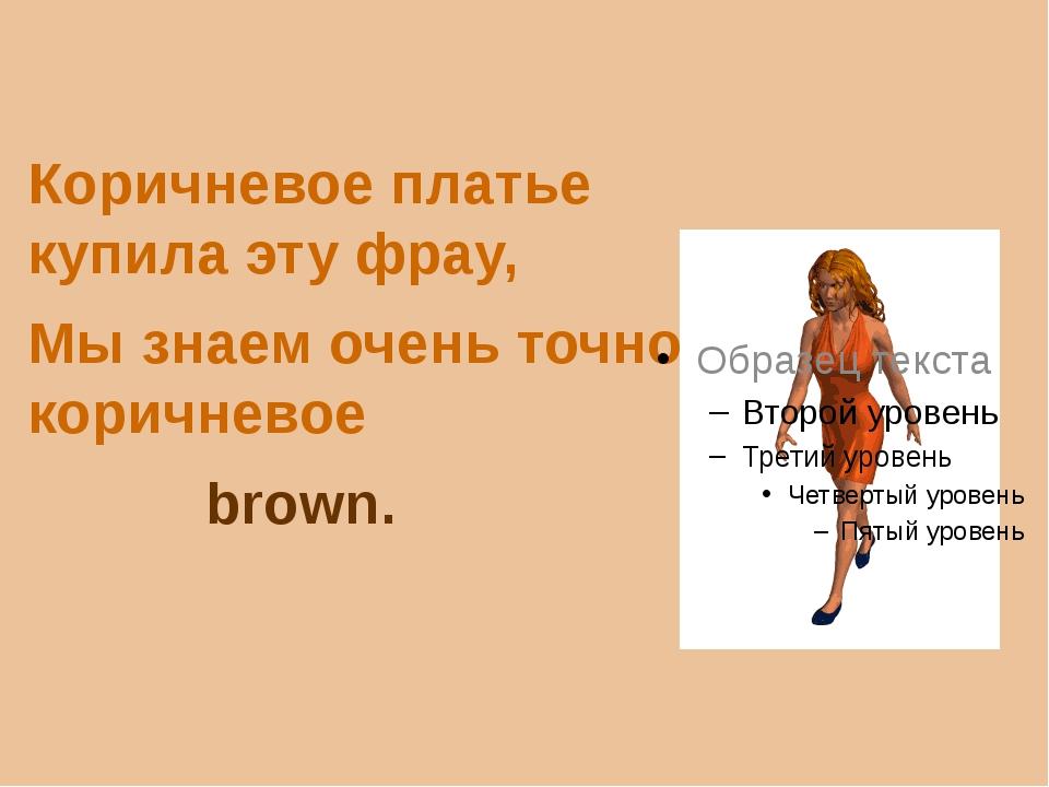 Коричневое платье купила эту фрау, Мы знаем очень точно, коричневое brown.