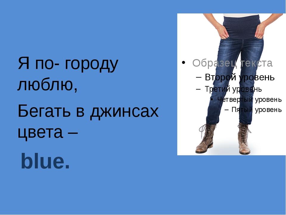 Я по- городу люблю, Бегать в джинсах цвета – blue.