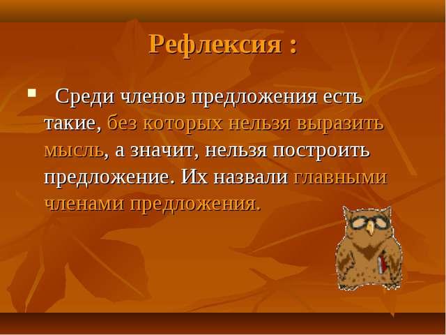Рефлексия : Среди членов предложения есть такие, без которых нельзя выразить...