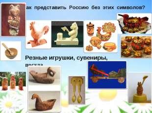 И как представить Россию без этих символов? Резные игрушки, сувениры, посуда *
