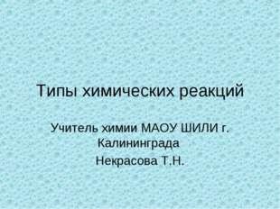 Типы химических реакций Учитель химии МАОУ ШИЛИ г. Калининграда Некрасова Т.Н.
