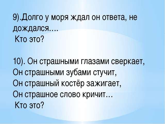 9).Долго у моря ждал он ответа, не дождался…. Кто это? 10). Он страшными глаз...